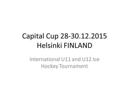 Capital Cup 28-30.12.2015 Helsinki FINLAND International U11 and U12 Ice Hockey Tournament.