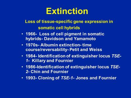 Extinction Loss of tissue-specific gene expression in somatic cell hybrids 1966- Loss of cell pigment in somatic hybrids- Davidson and Yamamoto 1970s-