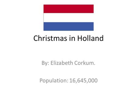 Christmas in Holland By: Elizabeth Corkum. Population: 16,645,000.