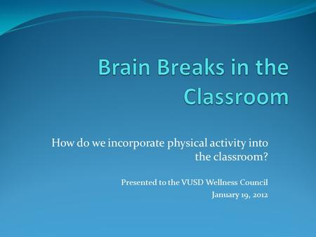 How do we incorporate physical activity into the classroom? Presented to the VUSD Wellness Council January 19, 2012.