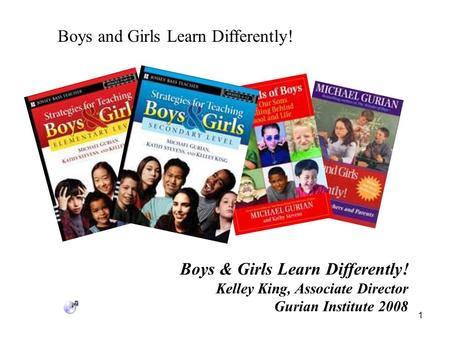 Boys and Girls Learn Differently! 1 Boys & Girls Learn Differently! Kelley King, Associate Director Gurian Institute 2008.