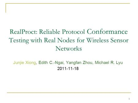 1 RealProct: Reliable Protocol Conformance Testing with Real Nodes for Wireless Sensor Networks Junjie Xiong, Edith C.-Ngai, Yangfan Zhou, Michael R. Lyu.
