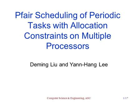 Computer Science & Engineering, ASU1/17 Pfair Scheduling of Periodic Tasks with Allocation Constraints on Multiple Processors Deming Liu and Yann-Hang.