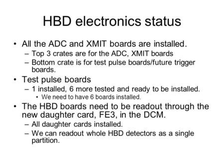 HBD electronics status All the ADC and XMIT boards are installed. –Top 3 crates are for the ADC, XMIT boards –Bottom crate is for test pulse boards/future.