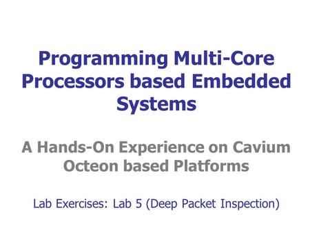 Programming Multi-Core Processors based Embedded Systems A Hands-On Experience on Cavium Octeon based Platforms Lab Exercises: Lab 5 (Deep Packet Inspection)