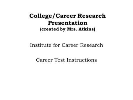 College/Career Research Presentation (created by Mrs. Atkins) Institute for Career Research Career Test Instructions.