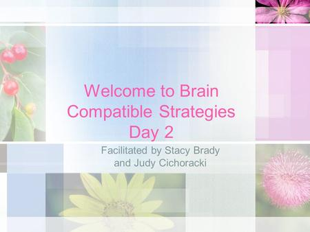 Welcome to Brain Compatible Strategies Day 2 Facilitated by Stacy Brady and Judy Cichoracki.
