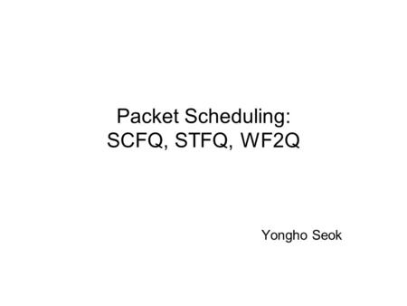 Packet Scheduling: SCFQ, STFQ, WF2Q Yongho Seok Contents Review: GPS, PGPS SCFQ( Self-clocked fair queuing ) STFQ( Start time fair queuing ) WF2Q( Worst-case.