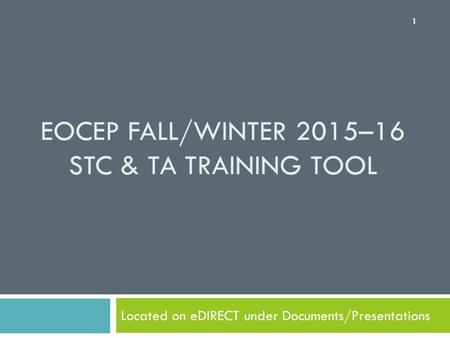 EOCEP FALL/WINTER 2015–16 STC & TA TRAINING TOOL Located on eDIRECT under Documents/Presentations 1.