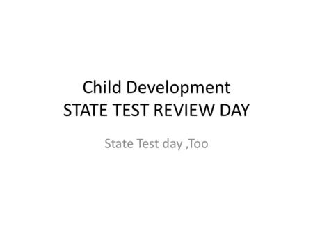 Child Development STATE TEST REVIEW DAY State Test day,Too.