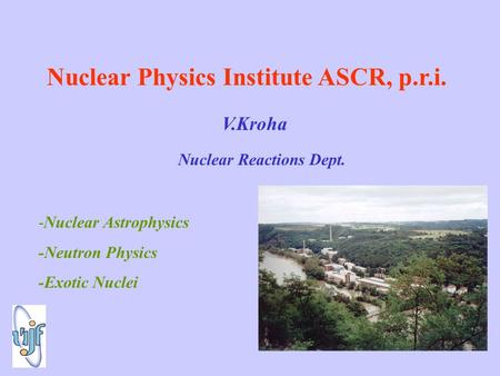 Nuclear Physics Institute ASCR, p.r.i. V.Kroha Nuclear Reactions Dept. -Nuclear Astrophysics -Neutron Physics -Exotic Nuclei.