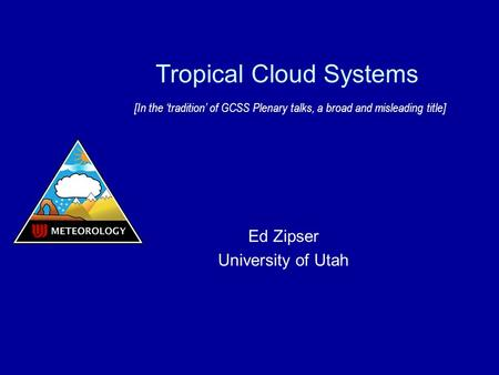 Tropical Cloud Systems [In the 'tradition' of GCSS Plenary talks, a broad and misleading title] Ed Zipser University of Utah.