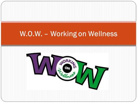 W.O.W. – Working on Wellness. What is Wellness? Wellness is defined as being in a state or condition of good physical and mental health.