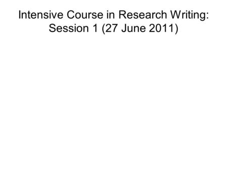 Intensive Course in Research Writing: Session 1 (27 June 2011)