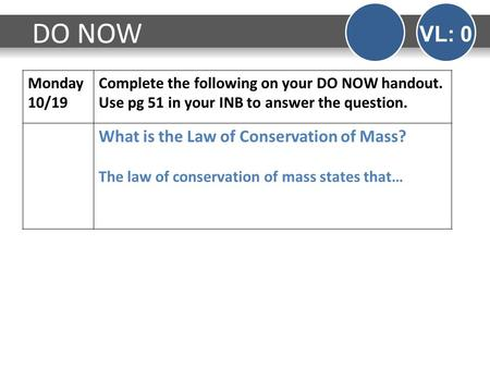 Monday 10/19 Complete the following on your DO NOW handout. Use pg 51 in your INB to answer the question. What is the Law of Conservation of Mass? The.
