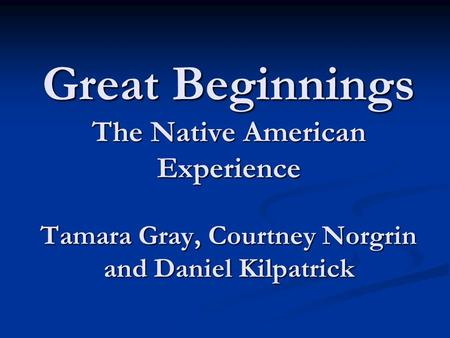Great Beginnings The Native American Experience Tamara Gray, Courtney Norgrin and Daniel Kilpatrick.
