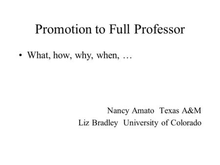 Promotion to Full Professor What, how, why, when, … Nancy Amato Texas A&M Liz Bradley University of Colorado.