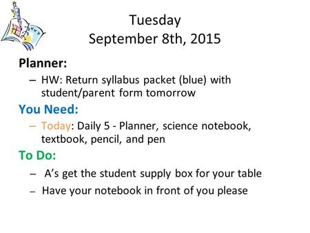 Tuesday September 8th, 2015 Planner: – HW: Return syllabus packet (blue) with student/parent form tomorrow You Need: – Today: Daily 5 - Planner, science.