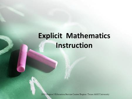 Explicit Mathematics Instruction 2010 Region 3 Education Service Center Region / Texas A&M University.