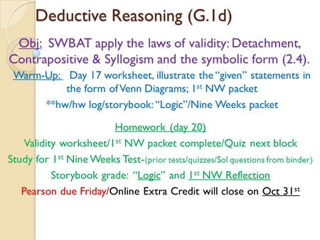 Deductive Reasoning (G.1d) Obj: SWBAT apply the laws of validity: Detachment, Contrapositive & Syllogism and the symbolic form (2.4). Homework (day 20)
