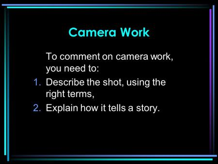Camera Work To comment on camera work, you need to: 1.Describe the shot, using the right terms, 2.Explain how it tells a story.
