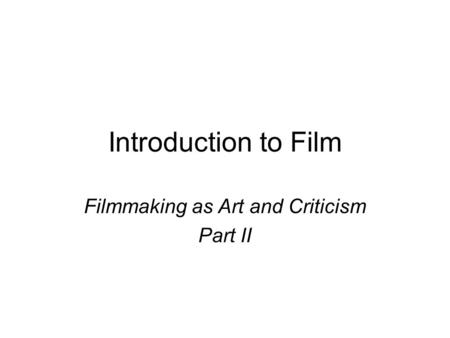 Introduction to Film Filmmaking as Art and Criticism Part II.