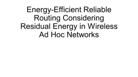 Energy-Efficient Reliable Routing Considering Residual Energy in Wireless Ad Hoc Networks.