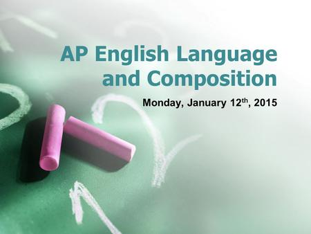 AP English Language and Composition Monday, January 12 th, 2015.