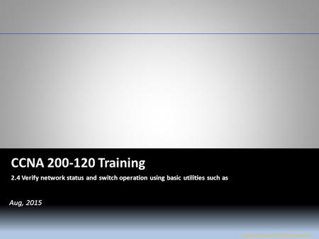 W&L Page 1 CCNA 200-120 CCNA 200-120 Training 2.4 Verify network status and switch operation using basic utilities such as Jose Luis Flores / Amel Walkinshaw.