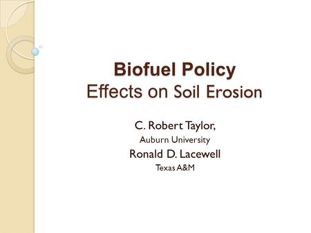 Biofuel Policy Effects on Soil Erosion C. Robert Taylor, Auburn University Ronald D. Lacewell Texas A&M.