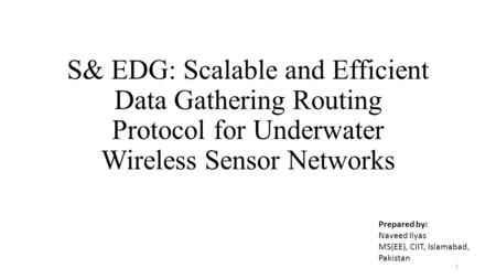 S& EDG: Scalable and Efficient Data Gathering Routing Protocol for Underwater Wireless Sensor Networks 1 Prepared by: Naveed Ilyas MS(EE), CIIT, Islamabad,