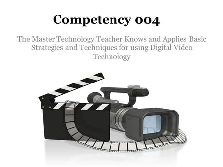 Competency 004 The Master Technology Teacher Knows and Applies Basic Strategies and Techniques for using Digital Video Technology.