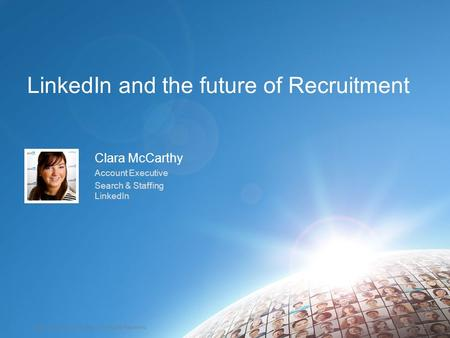 ©2014 LinkedIn Corporation. All Rights Reserved. TALENT SOLUTIONS LinkedIn and the future of Recruitment Clara McCarthy Account Executive Search & Staffing.