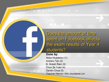 Does the amount of time spent on Facebook affects the exam results of Year 4 students? Done by: Abdul Musawwir (1) Andrew Tan (2) B. Giresh Ram (3) Choo.