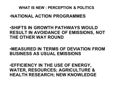 WHAT IS NEW : PERCEPTION & POLITICS NATIONAL ACTION PROGRAMMES SHIFTS IN GROWTH PATHWAYS WOULD RESULT IN AVOIDANCE OF EMISSIONS, NOT THE OTHER WAY ROUND.