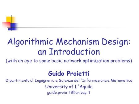 Algorithmic Mechanism Design: an Introduction (with an eye to some basic network optimization problems) Guido Proietti Dipartimento di Ingegneria e Scienze.