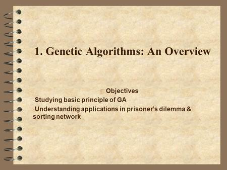 1. Genetic Algorithms: An Overview  Objectives - Studying basic principle of GA - Understanding applications in prisoner's dilemma & sorting network.