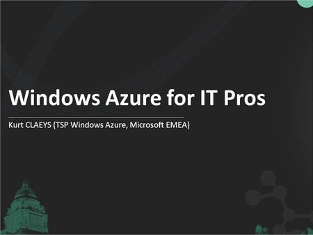 Windows Azure for IT Pros Kurt CLAEYS (TSP Windows Azure, Microsoft EMEA)