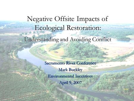 Mark Buckley, Environmental Incentives Sacramento River Conference Mark Buckley Environmental Incentives April 9, 2007 Negative Offsite Impacts of Ecological.