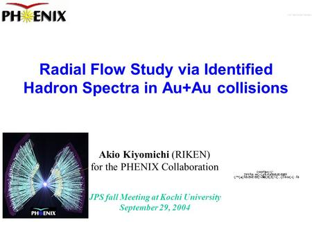 JPS fall Meeting at Kochi University September 29, 2004 Radial Flow Study via Identified Hadron Spectra in Au+Au collisions Akio Kiyomichi (RIKEN) for.