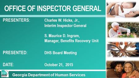 OFFICE OF INSPECTOR GENERAL PRESENTERS : Charles W. Hicks, Jr., Interim Inspector General S. Maurice D. Ingram, Manager, Benefits Recovery Unit PRESENTED.