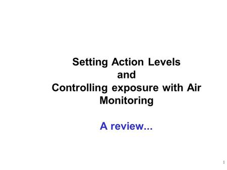 1 Setting Action Levels and Controlling exposure with Air Monitoring A review...