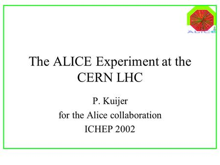 The ALICE Experiment at the CERN LHC P. Kuijer for the Alice collaboration ICHEP 2002.