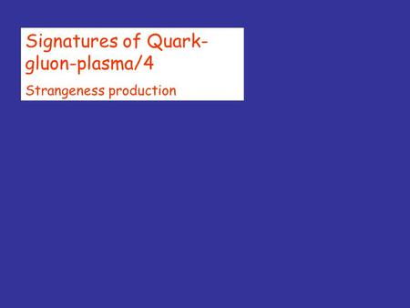 Signatures of Quark- gluon-plasma/4 Strangeness production.