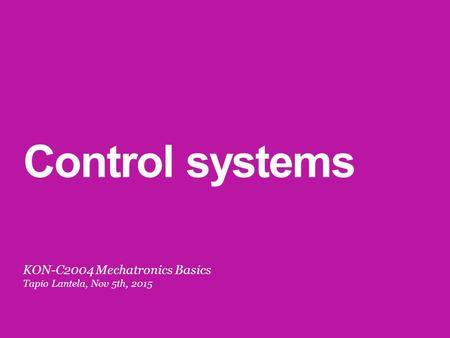 Control systems KON-C2004 Mechatronics Basics Tapio Lantela, Nov 5th, 2015.