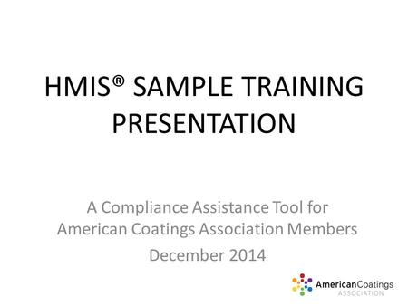 HMIS® SAMPLE TRAINING PRESENTATION A Compliance Assistance Tool for American Coatings Association Members December 2014.