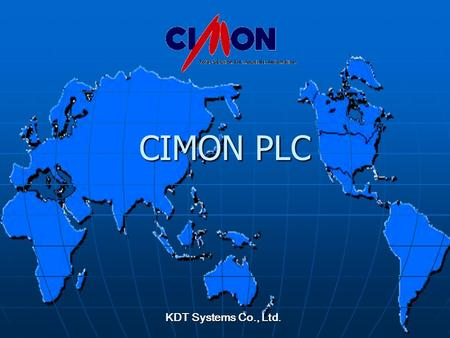 CIMON PLC KDT Systems Co., Ltd.. KDT SYSTEMS Why CIMON PLCs ? All CPU share the same programming environment (CICON) All CPU share the same programming.