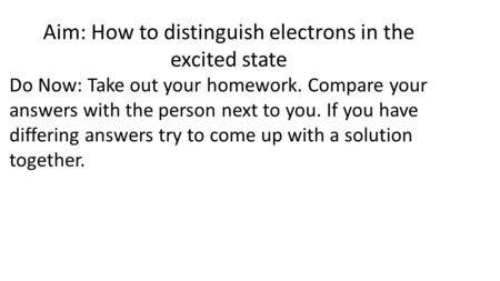 Aim: How to distinguish electrons in the excited state Do Now: Take out your homework. Compare your answers with the person next to you. If you have differing.
