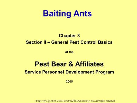 Baiting Ants Chapter 3 Section II – General Pest Control Basics of the Pest Bear & Affiliates Service Personnel Development Program 2005 2005-2006,