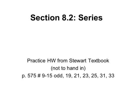 Section 8.2: Series Practice HW from Stewart Textbook (not to hand in) p. 575 # 9-15 odd, 19, 21, 23, 25, 31, 33.
